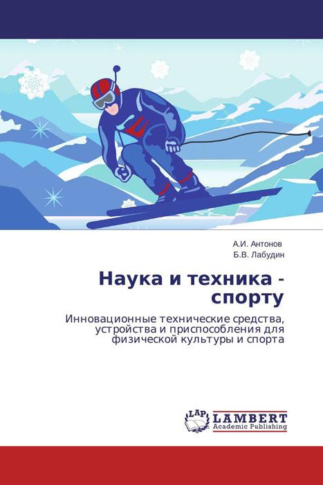 А.И. Антонов und Б.В. Лабудин Наука и техника - спорту александр соловьев 0 страсти по спорту