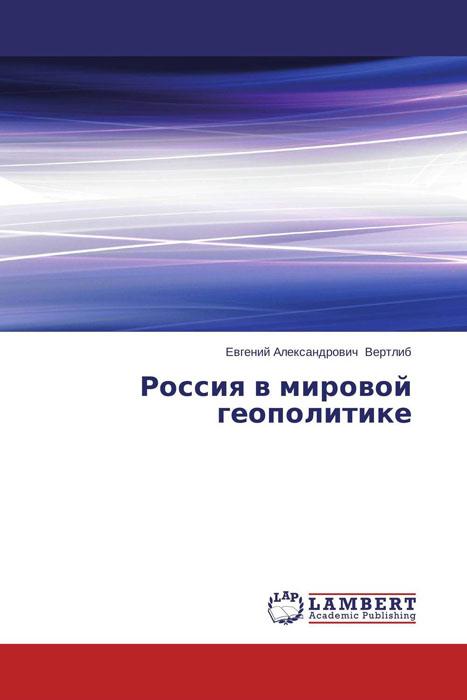 Евгений Александрович Вертлиб Россия в мировой геополитике евгений александрович вертлиб россия в мировой геополитике