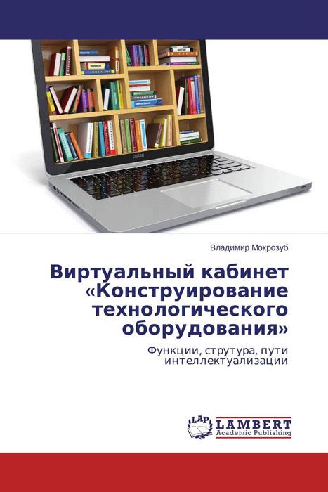 Владимир Мокрозуб Виртуальный кабинет «Конструирование технологического оборудования» для кабинета