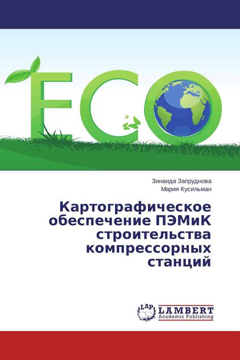 Зинаида Запруднова und Мария Кусильман Картографическое обеспечение ПЭМиК строительства компрессорных станций