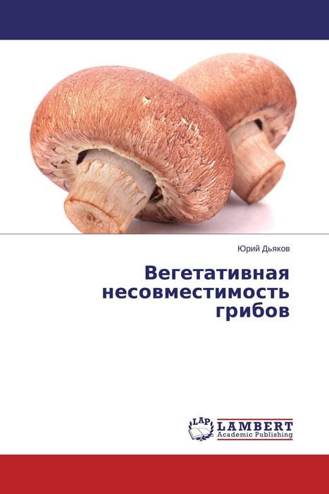 Юрий Дьяков Вегетативная несовместимость грибов  юрий согрин страна грибов