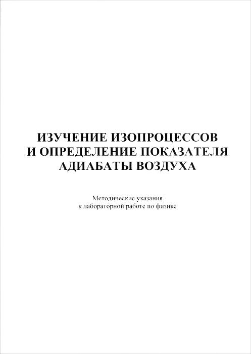 Изучение изопроцессов и определение показателя адиабаты воздуха. Методические указания к лабораторной работе по дисциплине