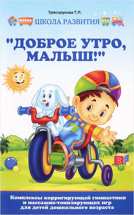 """Т. П. Трясорукова. """"Доброе утро, малыш!"""". Комплексы корригирующей гимнастики и массажно-тонизирующих игр для детей дошкольного возраста"""