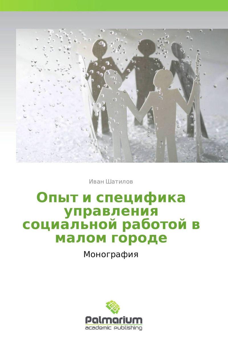 Иван Шатилов Опыт и специфика управления социальной работой в малом городе алёна юрьева взаимодействие театра и публики в малом городе
