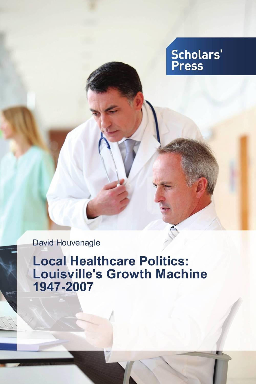 David Houvenagle Local Healthcare Politics: Louisville's Growth Machine 1947-2007 sahar bazzaz forgotten saints – history power and politics in the making of modern morocco