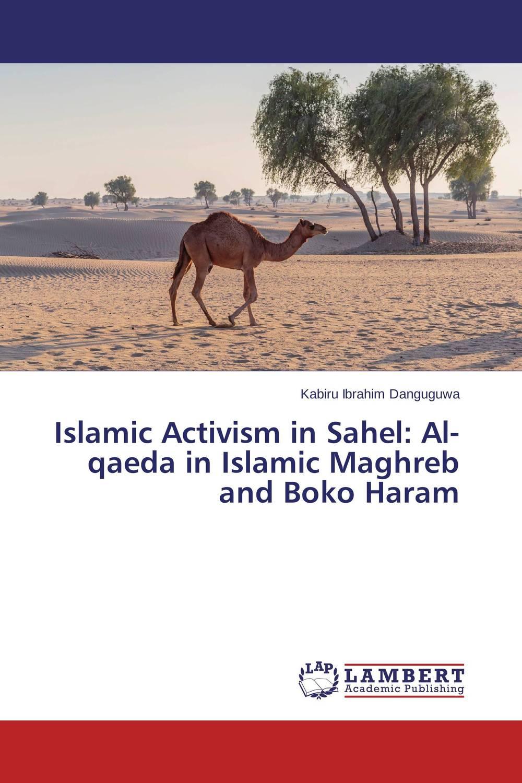 Kabiru Ibrahim Danguguwa Islamic Activism in Sahel: Al-qaeda in Islamic Maghreb and Boko Haram johan rognlie roko contentious politics in the maghreb