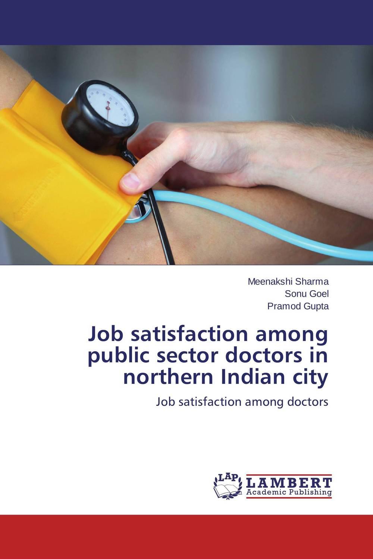 Meenakshi Sharma,Sonu Goel and Pramod Gupta Job satisfaction among public sector doctors in northern Indian city kavita bhatnagar amarjit singh and kalpana srivastava job satisfaction among medical teachers