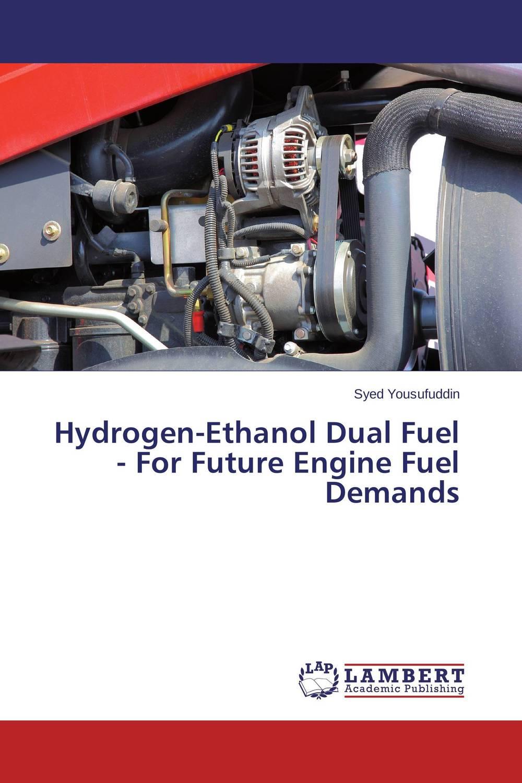 Syed Yousufuddin Hydrogen-Ethanol Dual Fuel - For Future Engine Fuel Demands sadat khattab usama abdul raouf and tsutomu kodaki bio ethanol for future from woody biomass
