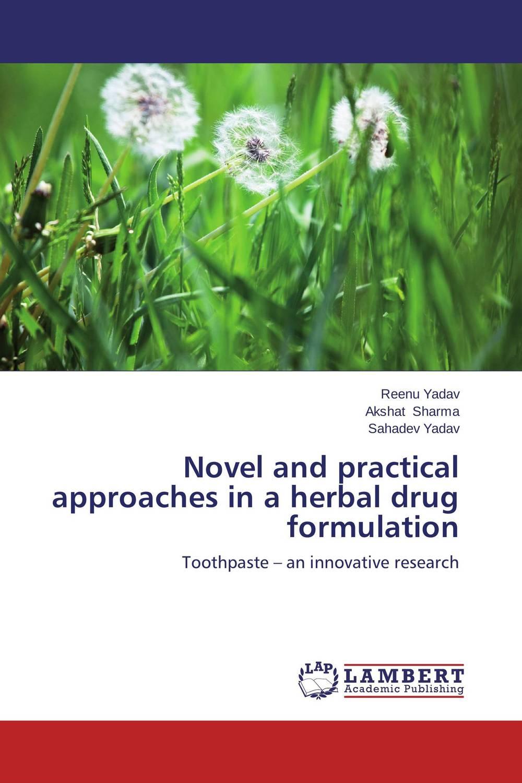 Reenu Yadav,Akshat Sharma and Sahadev Yadav Novel and practical approaches in a herbal drug formulation jitendra singh yadav arti gupta and rumit shah formulation and evaluation of buccal drug delivery