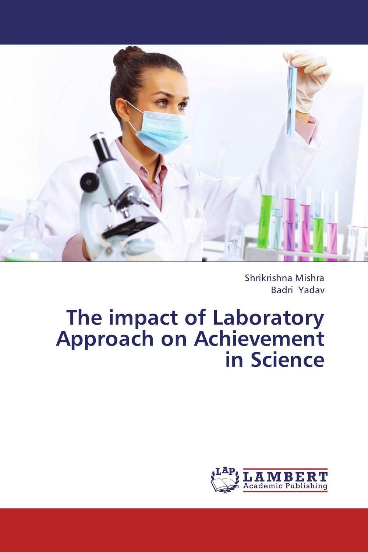 Shrikrishna Mishra and Badri Yadav The impact of Laboratory Approach on Achievement in Science bonnie j ploger exploring animal behavior in laboratory and field