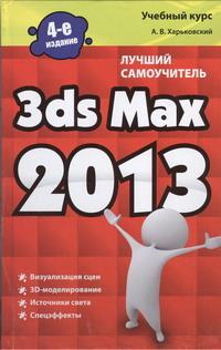 А. В. Харьковский. 3ds Max 2013. Лучший самоучитель
