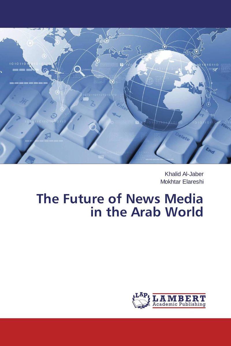 Khalid Al-Jaber and Mokhtar Elareshi The Future of News Media in the Arab World firas abdullah thweny al saedi and fadi khalid ibrahim al khalidi design of a three dimensional virtual reality environment