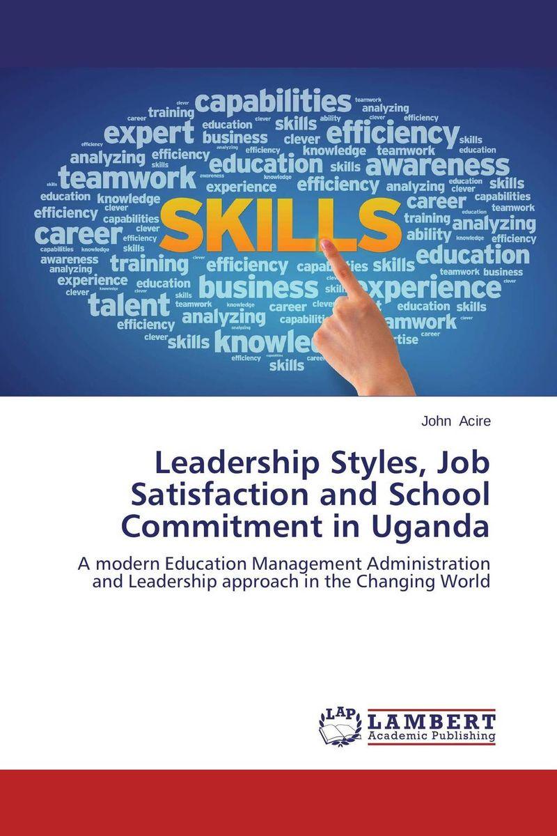 John Acire Leadership Styles, Job Satisfaction and School Commitment in Uganda kavita bhatnagar amarjit singh and kalpana srivastava job satisfaction among medical teachers