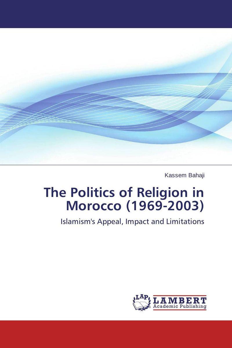 Kassem Bahaji The Politics of Religion in Morocco (1969-2003) sahar bazzaz forgotten saints – history power and politics in the making of modern morocco