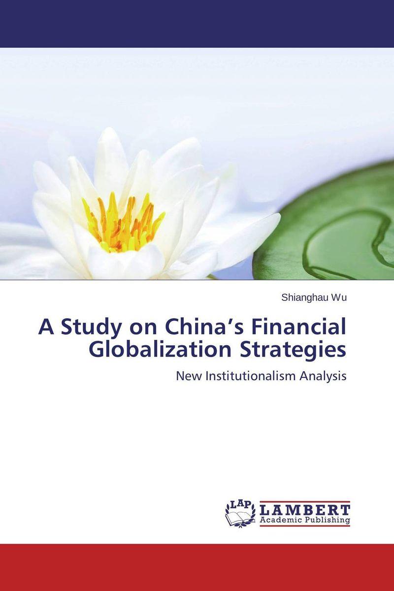 цена  Shianghau Wu A Study on China's Financial Globalization Strategies  онлайн в 2017 году