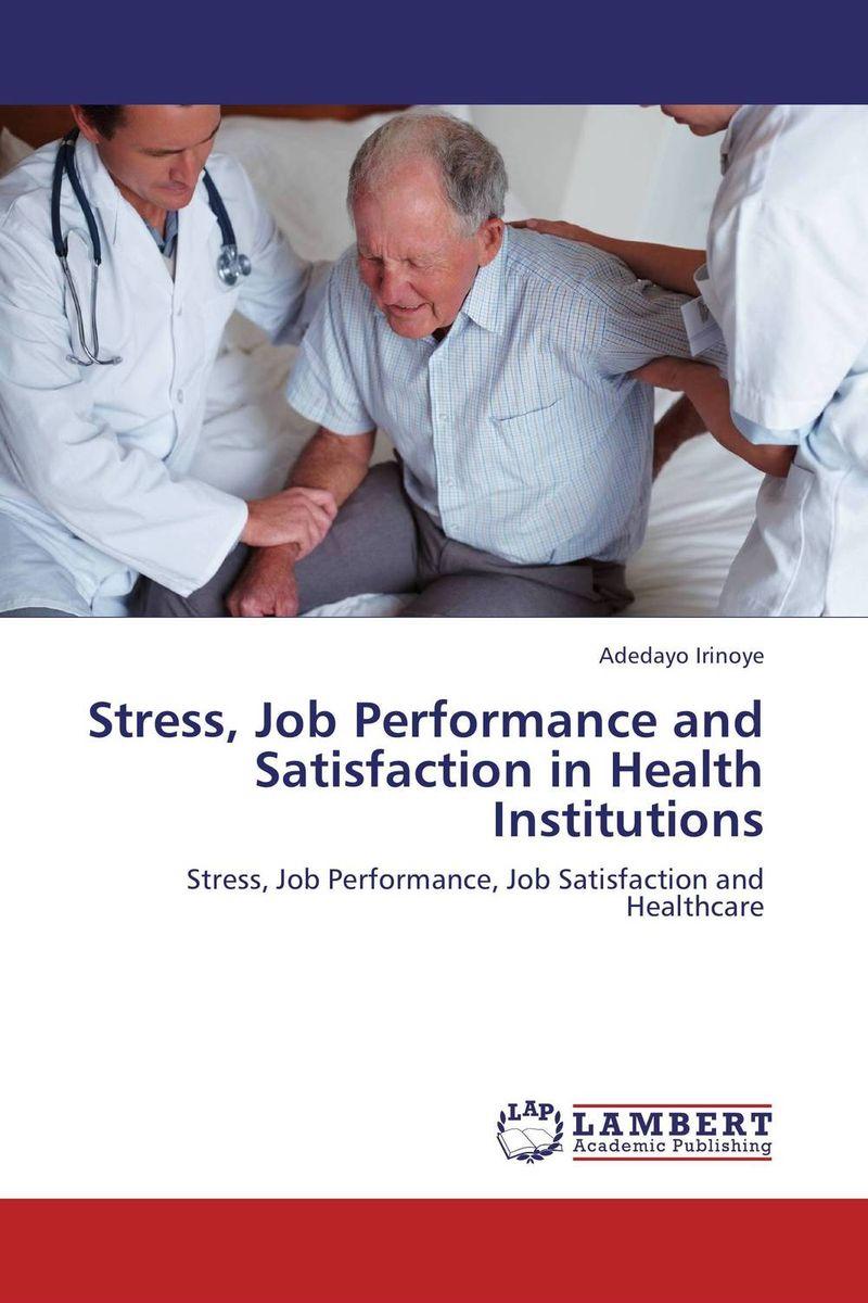 Adedayo Irinoye Stress, Job Performance and Satisfaction in Health Institutions kavita bhatnagar amarjit singh and kalpana srivastava job satisfaction among medical teachers