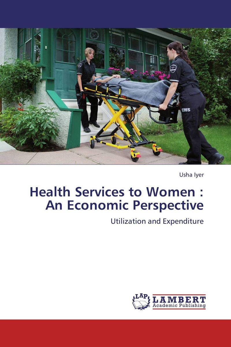 Usha Iyer Health Services to Women : An Economic Perspective ogonna anaekwe and uzochukwu amakom health expenditure health outcomes and economic development