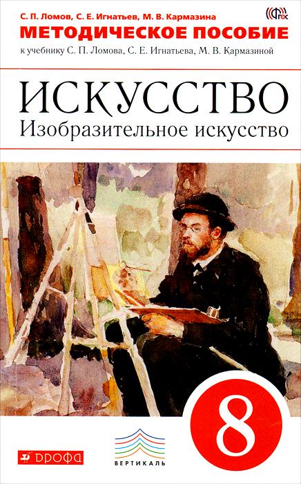 Искусство. Изобразительное искусство. 8 класс. Методическое пособие к учебнику С. Е. Игнатьева, М. В. Кармазиной