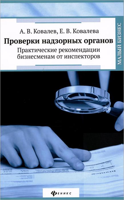 А. В. Ковалев, Е. В. Ковалева. Проверки надзорных органов. Практические рекомендации бизнесменам от инспекторов