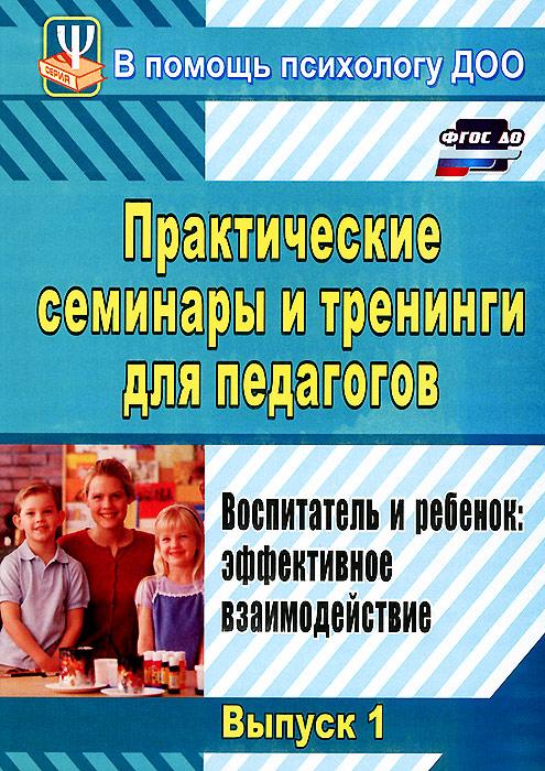 Практические семинары и тренинги для педагогов. Выпуск 1. Воспитатель и ребенок. Эффективное взаимодействие