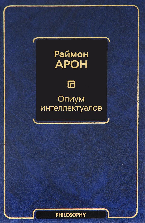 Раймон Арон Опиум интеллектуалов раймон арон раймон арон мемуары 50 лет размышлений о политике