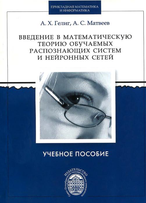 А. Х. Гелиг, А. С. Матвеев. Введение в математическую теорию обучаемых распознающих систем и нейронных сетей. Учебное пособие