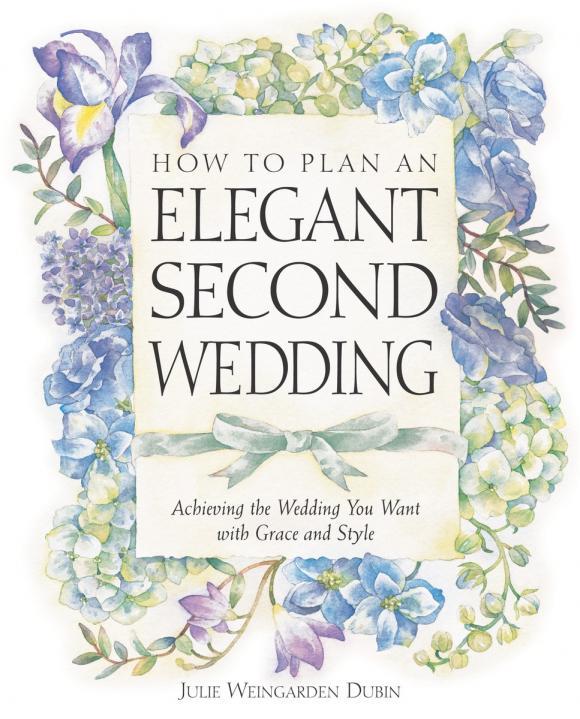 Julie Weingarden Dubin. How to Plan an Elegant Second Wedding