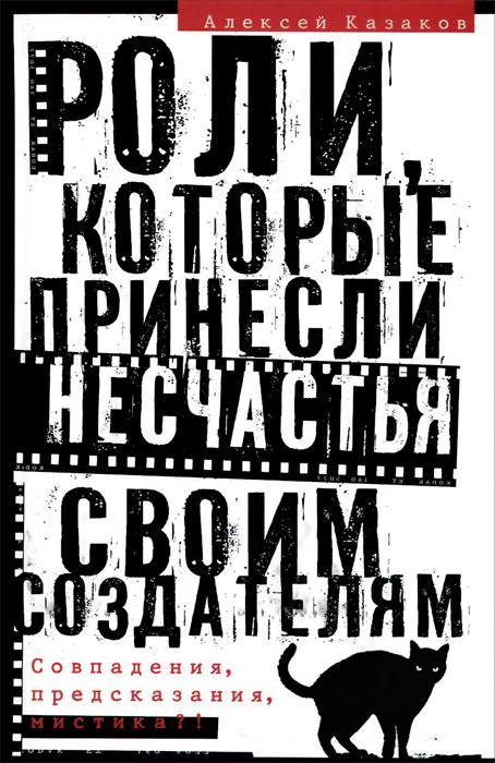 Алексей Казаков Роли, которые принесли несчастья своим создателям. Совпадения, предсказания, мистика?!