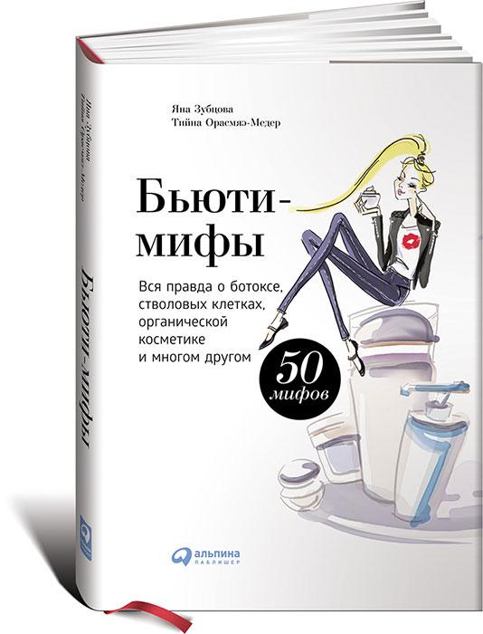 Яна Зубцова, Тийна Орасмяэ-Медер. Бьюти-мифы. Вся правда о ботоксе, стволовых клетках, органической косметике и многом другом