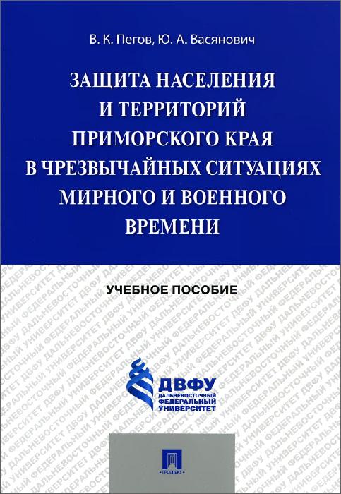 Защита населения и территорий Приморского края в чрезвычайных ситуациях мирного и военного времени. Учебное пособие