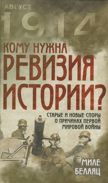 Миле Белаяц Кому нужна ревизия истории? Старые и новые ��поры о причинах Первой мировой войны