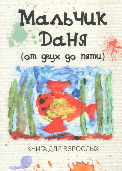 Мальчик Даня. От 2 до 5. Книга для взрослых