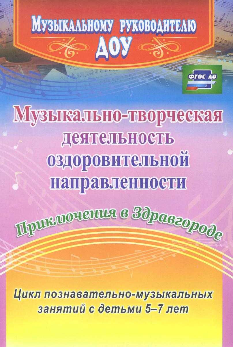 Музыкально-творческая деятельность оздоровительной направленности. Приключения в Здравгороде. Цикл познавательно-музыкальных занятий с детьми 5-7 лет