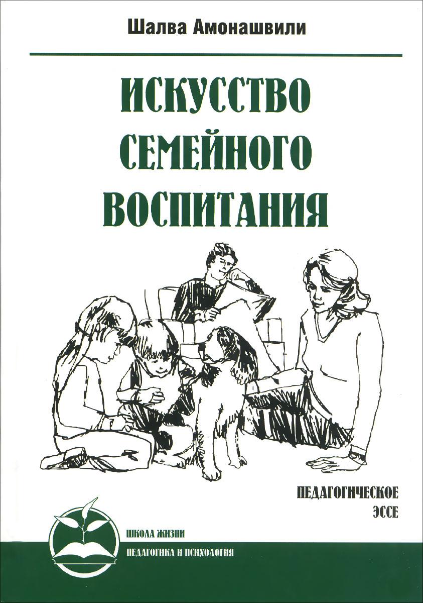 Шалва Амонашвили Искусство семейного воспитания амонашвили шалва александрович книги