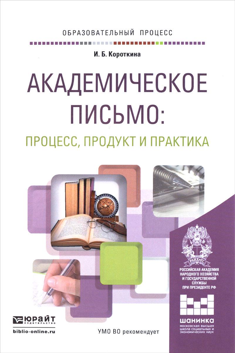 И. Б. Короткина. Академическое письмо. Процесс, продукт и практика. Учебное пособие
