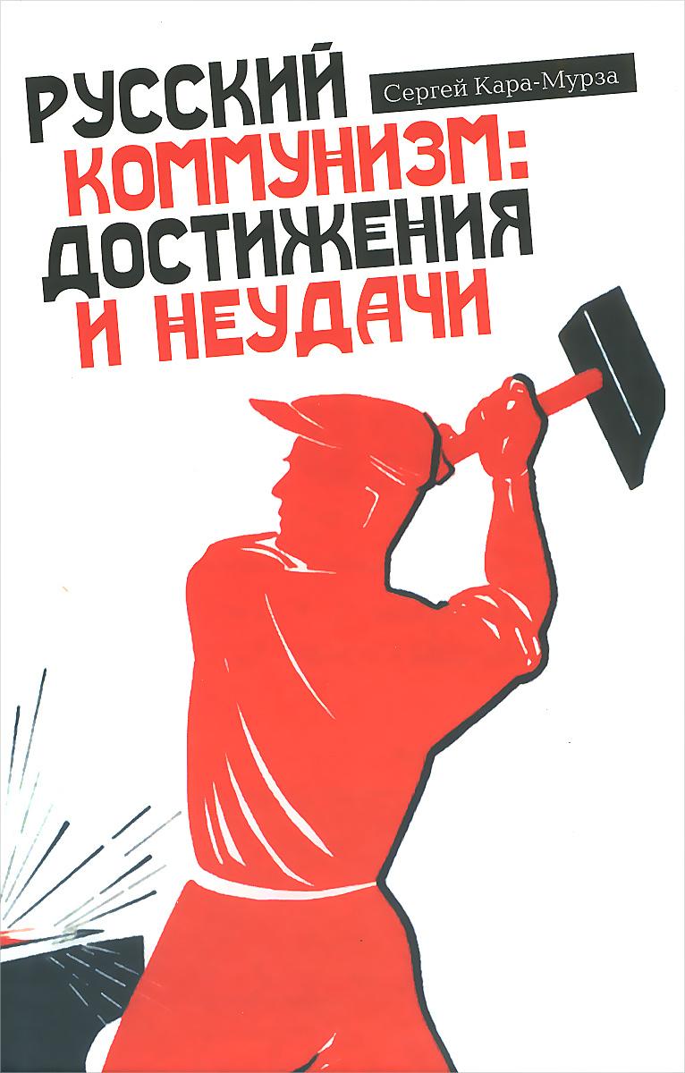 Сергей Кара-Мурза Русский коммунизм. Достижения и неудачи сергей кара мурза русский путь вектор программа враги