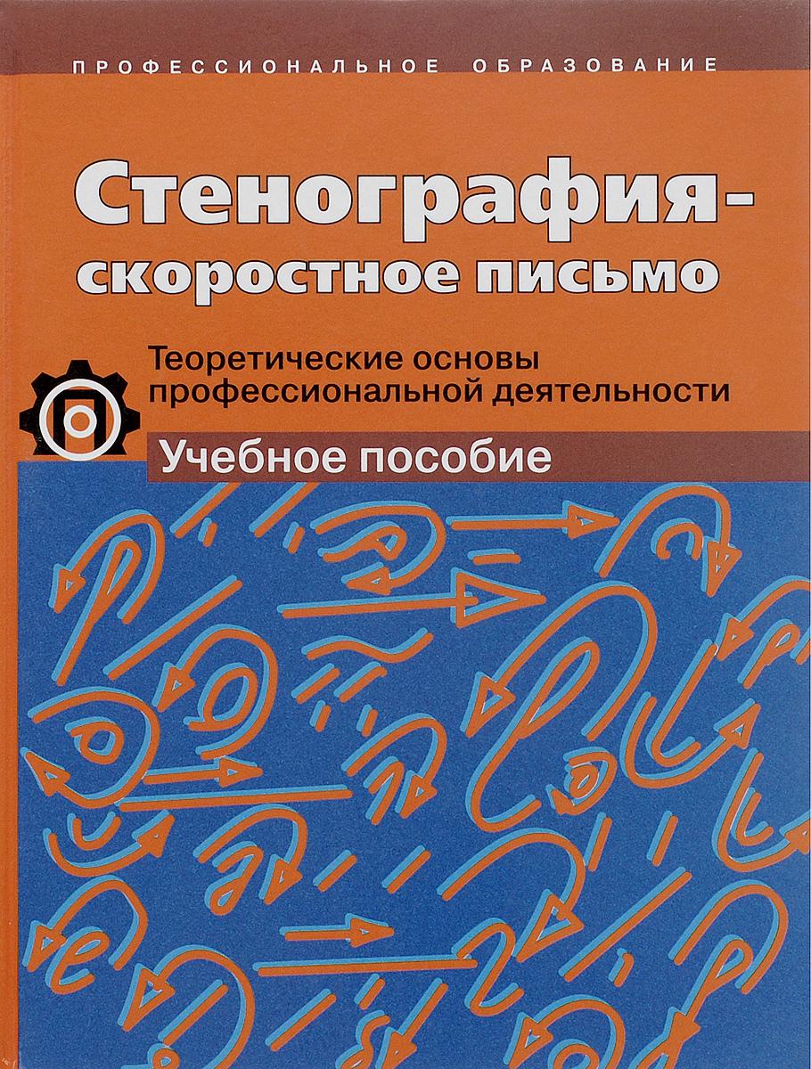 Стенография - скоростное письмо. Теоретические основы профессиональной деятельности. Учебное пособие