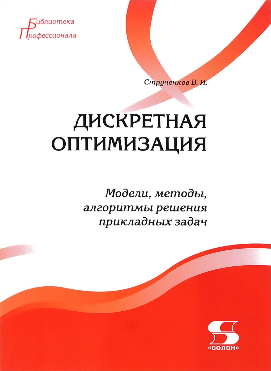 В. И. Струченков. Дискретная оптимизация. Модели, методы, алгоритмы решения прикладных задач