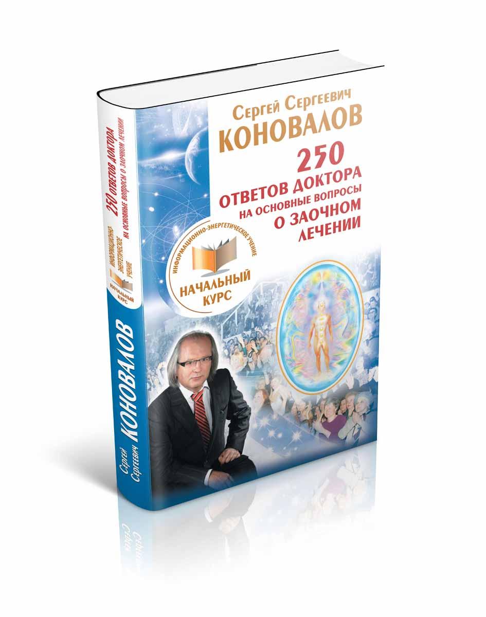 С. С. Коновалов 250 ответов Доктора на основные вопросы о заочном лечении. Информационно-энергетическое Учение. Начальный курс