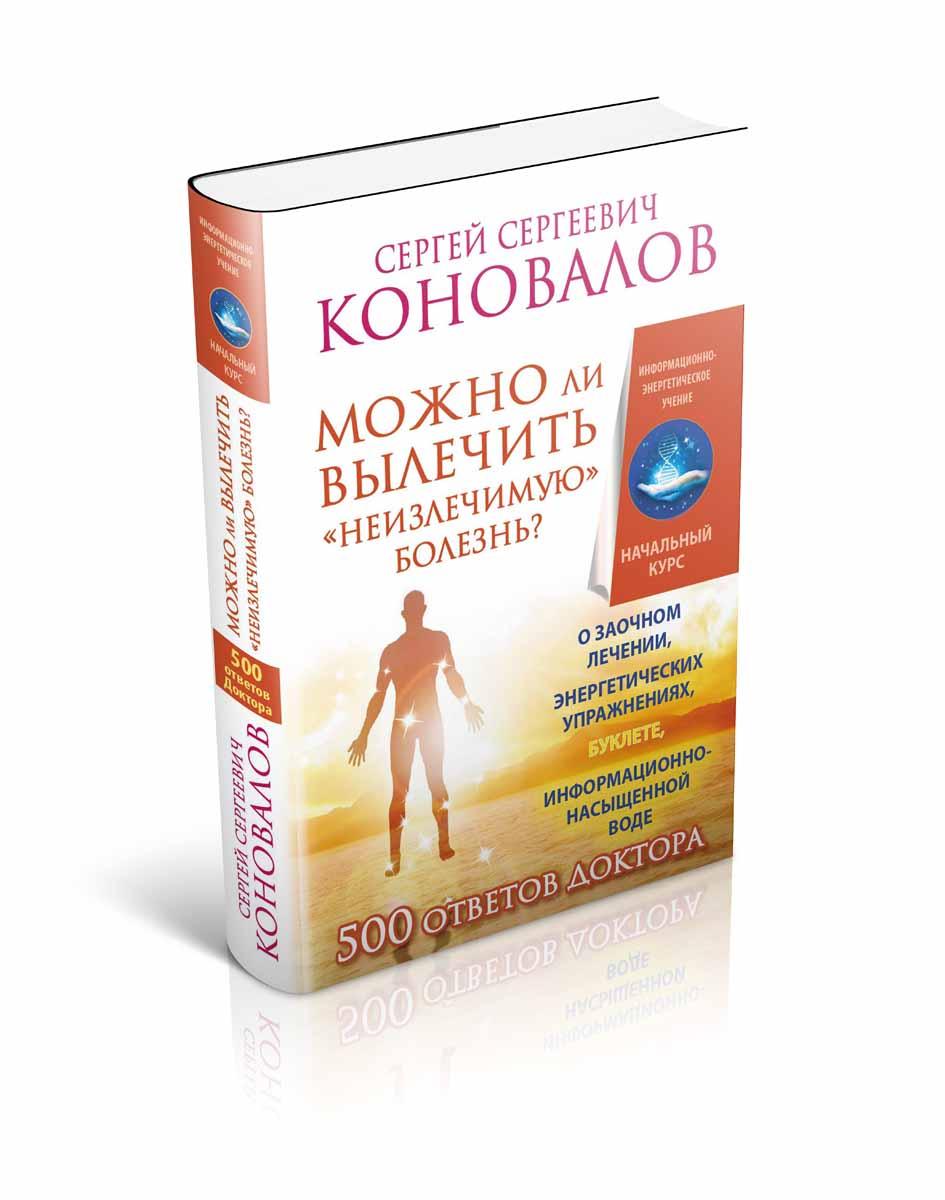 """С. С. Коновалов Можно ли вылечить """"неизлечимую"""" болезнь? О заочном лечении, энергетических упражнениях, буклете, информационно насыщенной воде"""