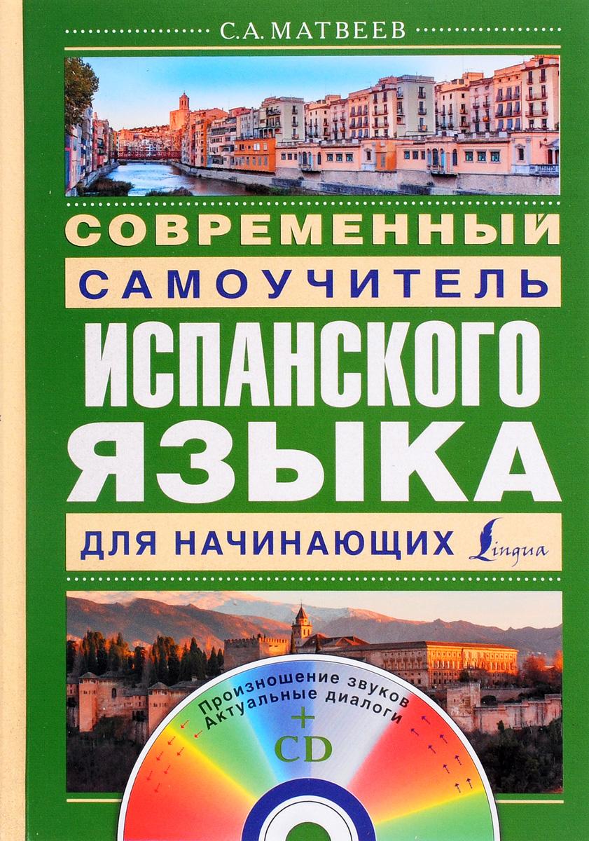 С. А. Матвеев Современный самоучитель испанского языка для начинающих (+ CD) р а гонсалес полный курс испанского языка