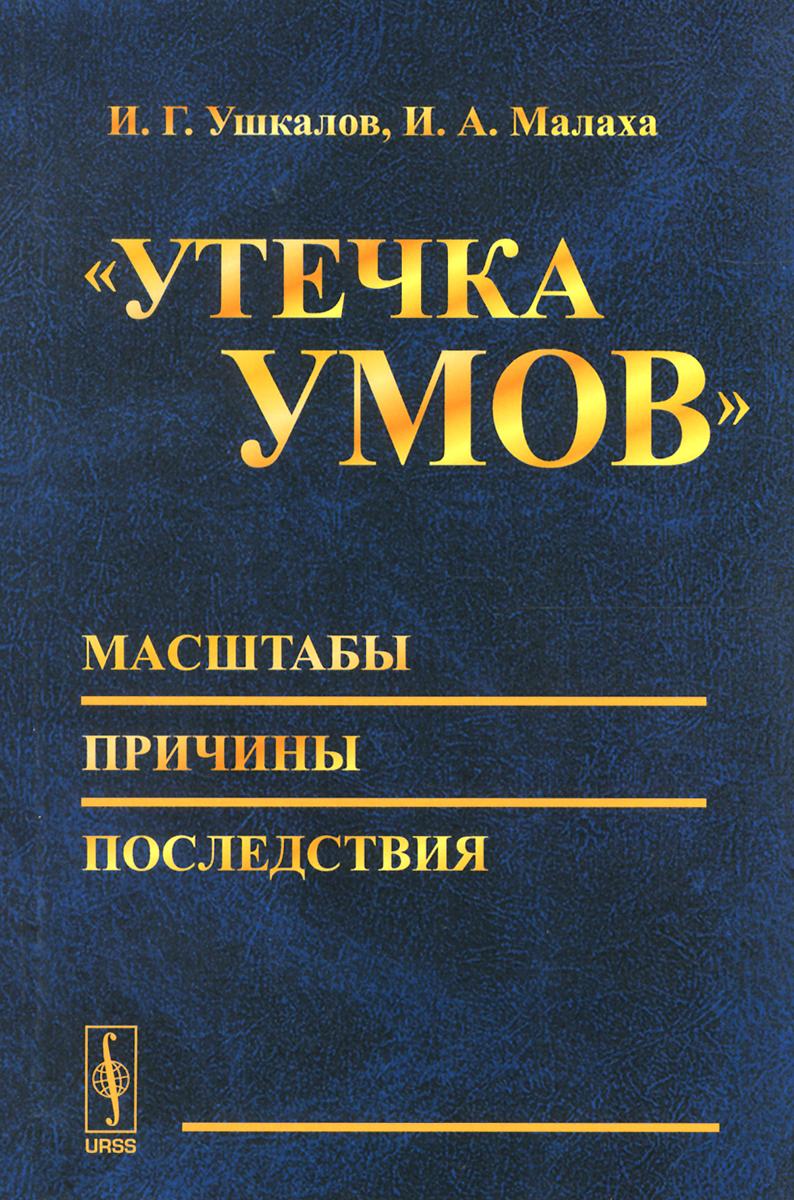 """И. Г. Ушкалов, И. А. Малаха. """"Утечка умов"""" - масштабы, причины, последствия"""