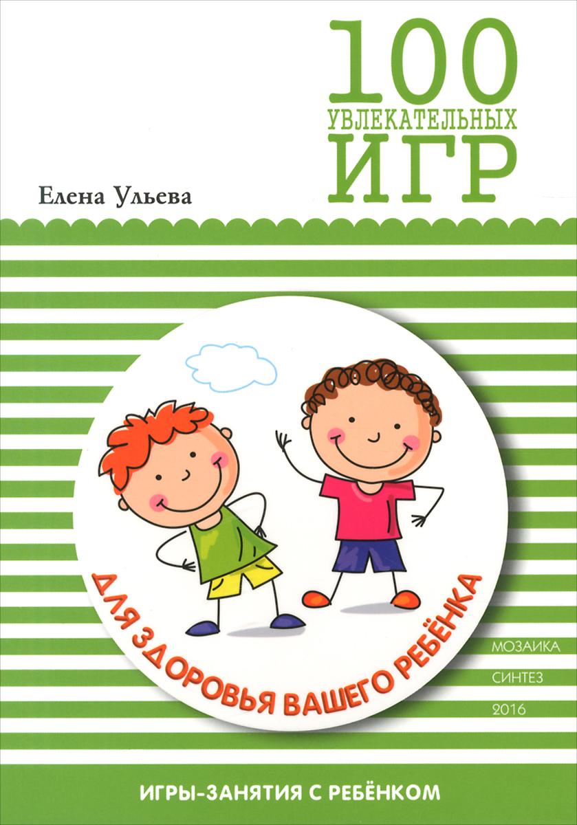 Елена Ульева. 100 увлекательных игр для здоровья вашего ребенка
