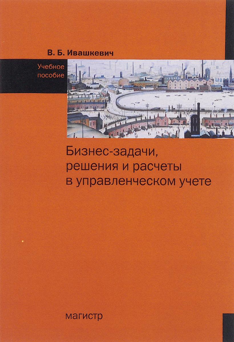 В. Б. Ивашкевич. Бизнес-задачи, решения и расчеты в управленческом учете. Учебное пособие