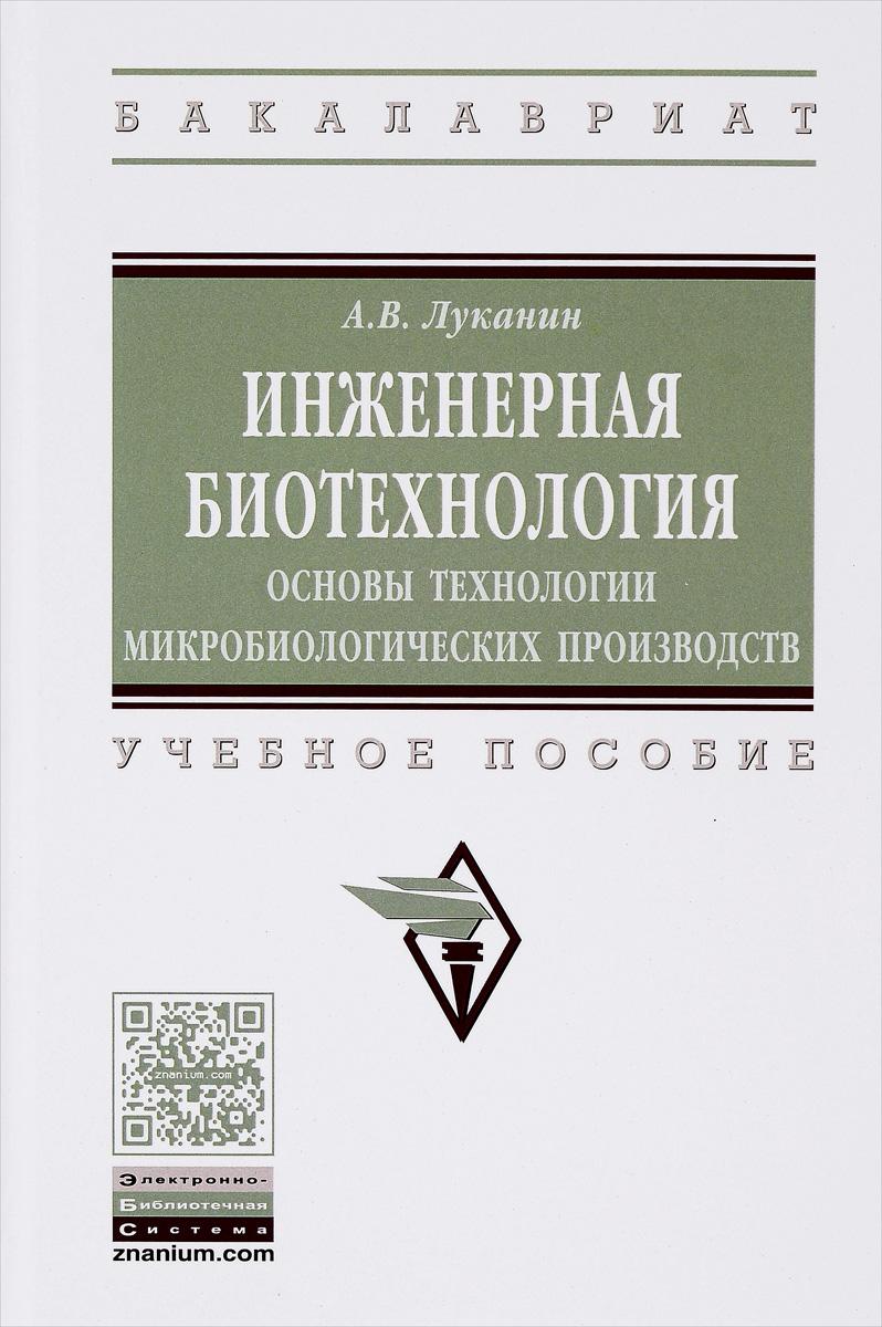 Инженерная биотехнология. Основы технологии микробиологических производств. Учебное пособие