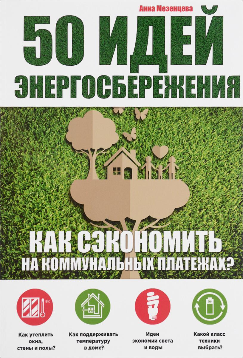 Анна Мезенцева. 50 идей энергосбережения. Как сэкономить на коммунальных платежах?