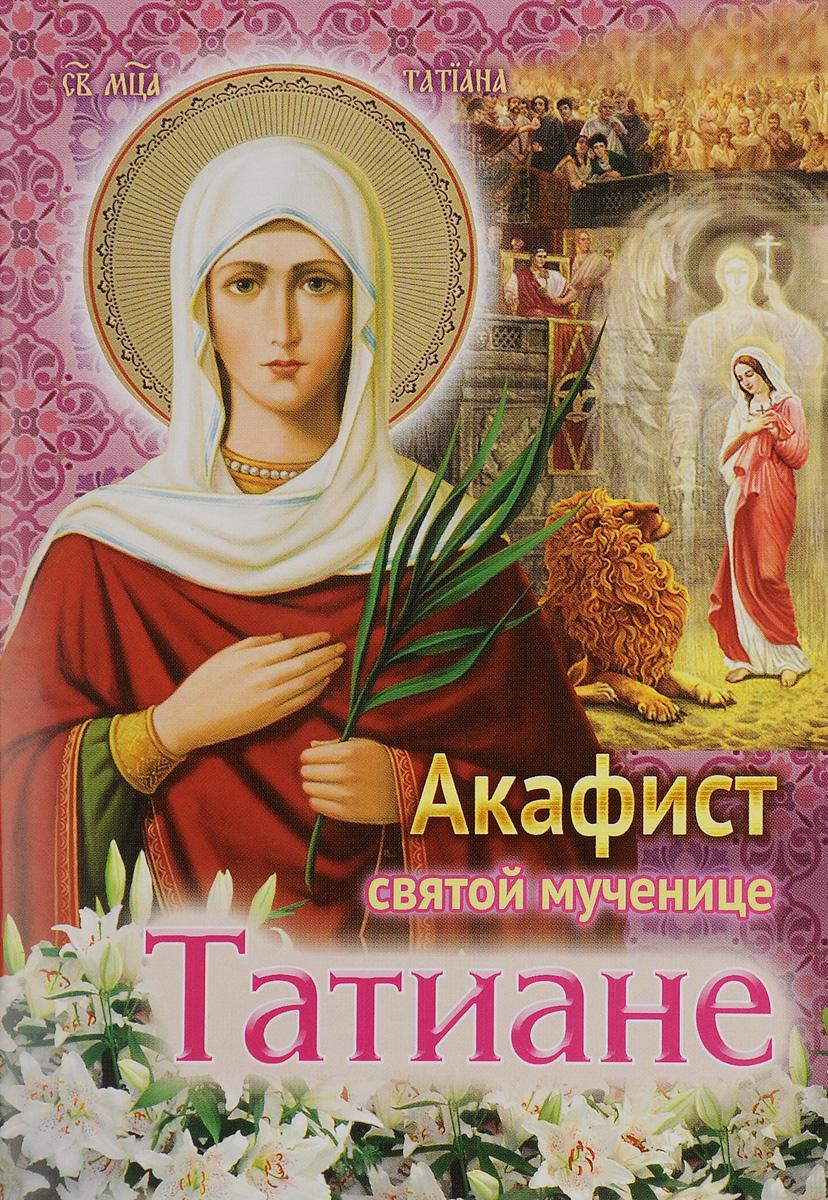Акафист святой мученице Татиане коллектив авторов святая преподобномученица елисавета федоровна романова жизнеописание акафист