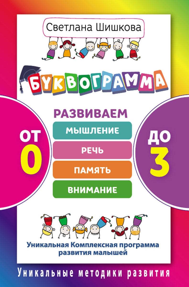 Светлана Шишкова. Буквограмма. От 0 до 3. Развиваем мышление, речь, память, внимание. Уникальная комплексная программа
