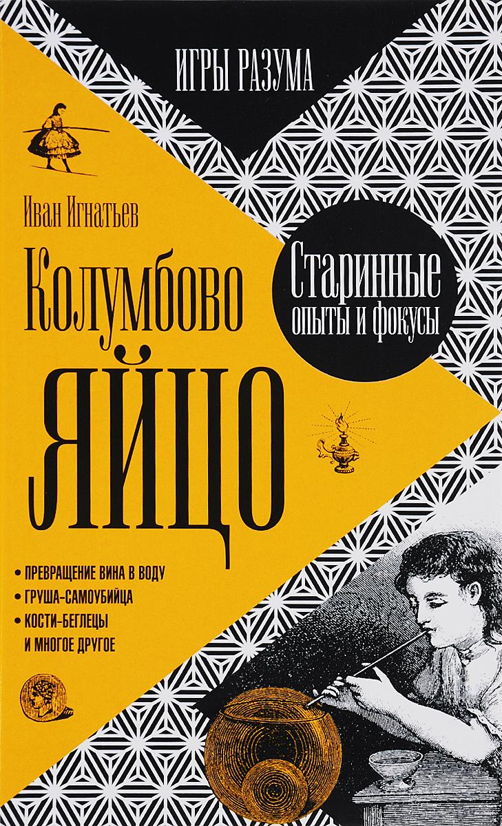 Иван Игнатьев Колумбово яйцо. Старинные опыты и фокусы