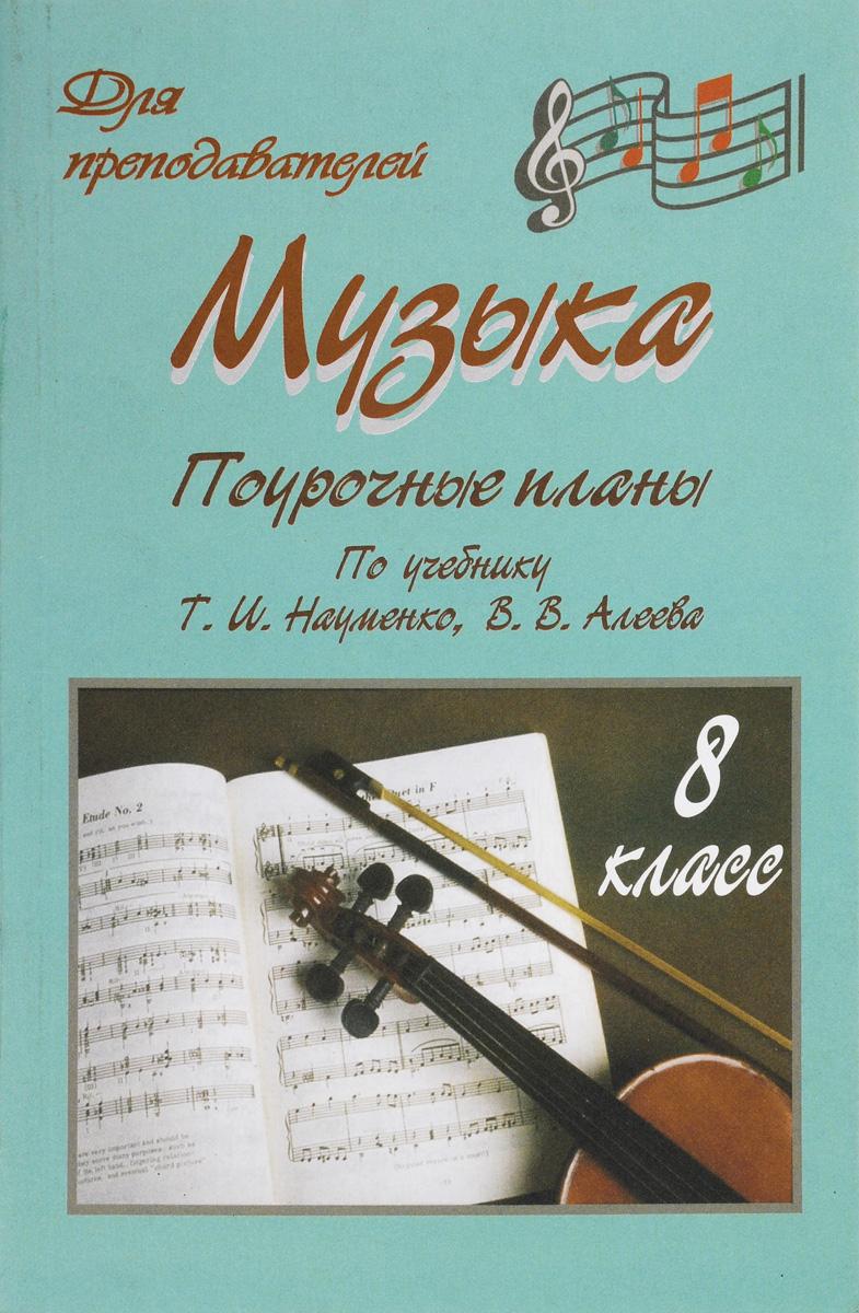 Музыка. 8 класс. Поурочные планы по учебнику Т. И. Науменко, В. В. Алеева